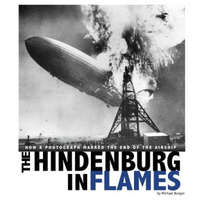 Hindenburg in Flames: How a Photograph Marked the End of the Airship – Michael Burgan